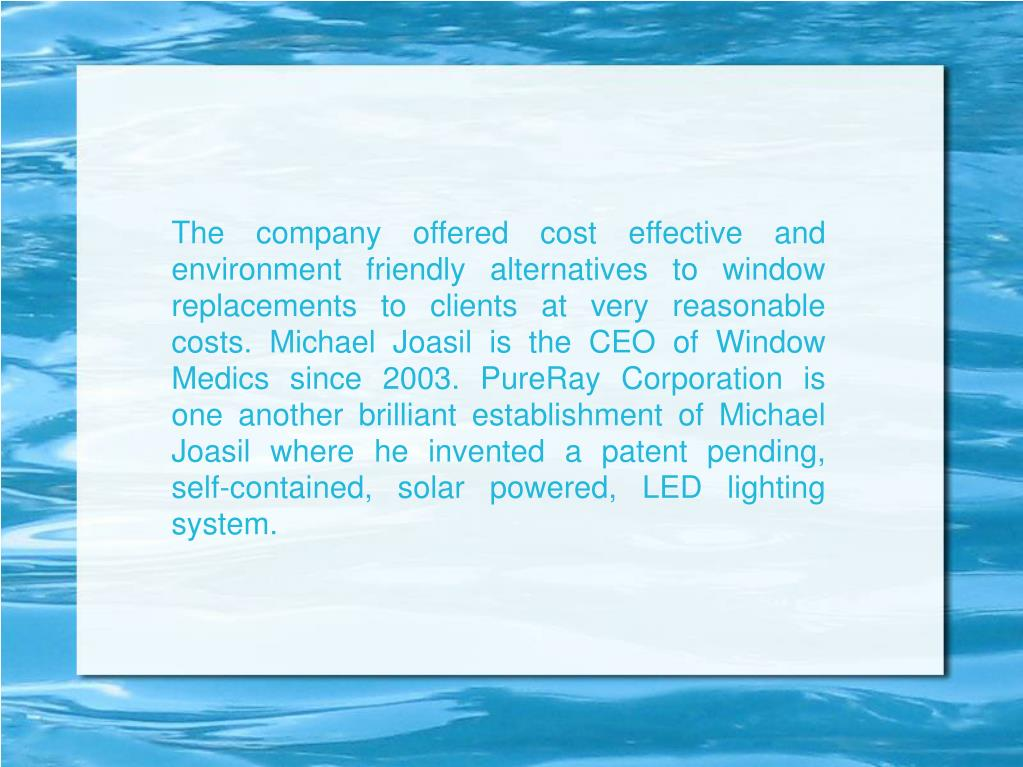 The company offered cost effective and environment friendly alternatives to window replacements to clients at very reasonable costs. Michael Joasil is the CEO of Window Medics since 2003. PureRay Corporation is one another brilliant establishment of Michael Joasil where he invented a patent pending, self-contained, solar powered, LED lighting system.
