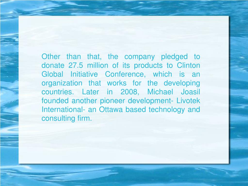 Other than that, the company pledged to donate 27.5 million of its products to Clinton Global Initiative Conference, which is an organization that works for the developing countries. Later in 2008, Michael Joasil founded another pioneer development- Livotek International- an Ottawa based technology and consulting firm.