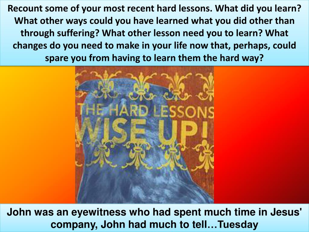 Recount some of your most recent hard lessons. What did you learn? What other ways could you have learned what you did other than through suffering? What other lesson need you to learn? What changes do you need to make in your life now that, perhaps, could spare you from having to learn them the hard way?