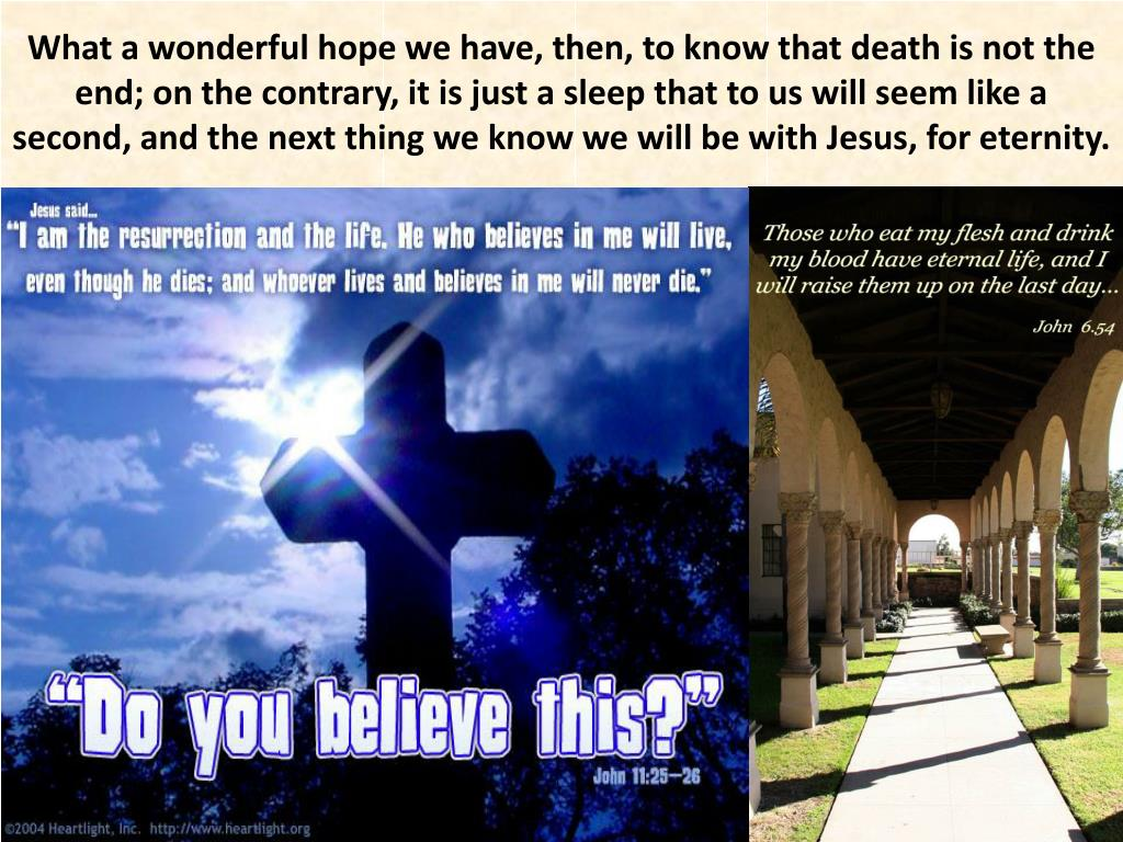 What a wonderful hope we have, then, to know that death is not the end; on the contrary, it is just a sleep that to us will seem like a second, and the next thing we know we will be with Jesus, for eternity.