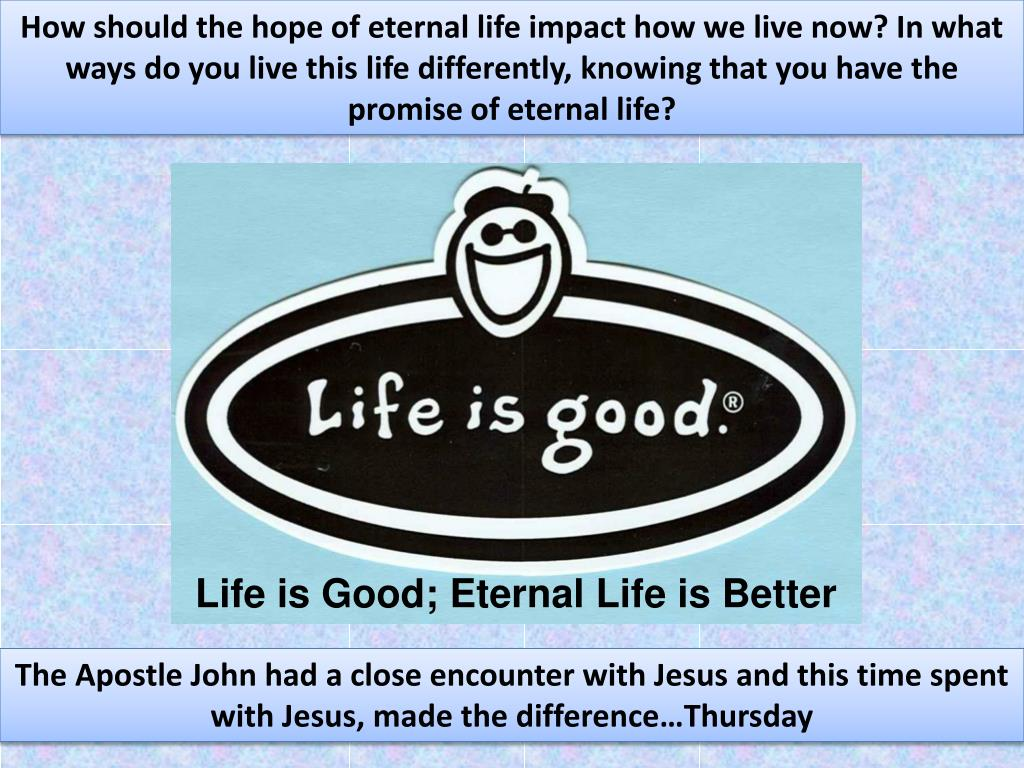 How should the hope of eternal life impact how we live now? In what ways do you live this life differently, knowing that you have the promise of eternal life?