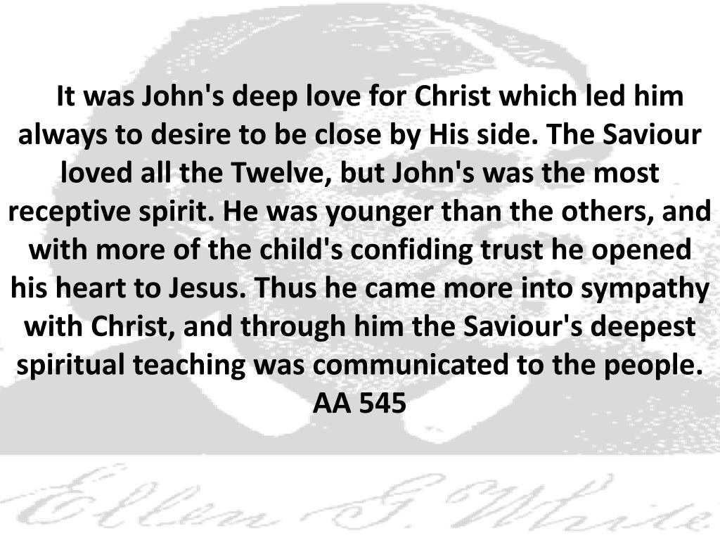 It was John's deep love for Christ which led him always to desire to be close by His side. The Saviour loved all the Twelve, but John's was the most receptive spirit. He was younger than the others, and with more of the child's confiding trust he opened his heart to Jesus. Thus he came more into sympathy with Christ, and through him the Saviour's deepest spiritual teaching was communicated to the people. AA 545