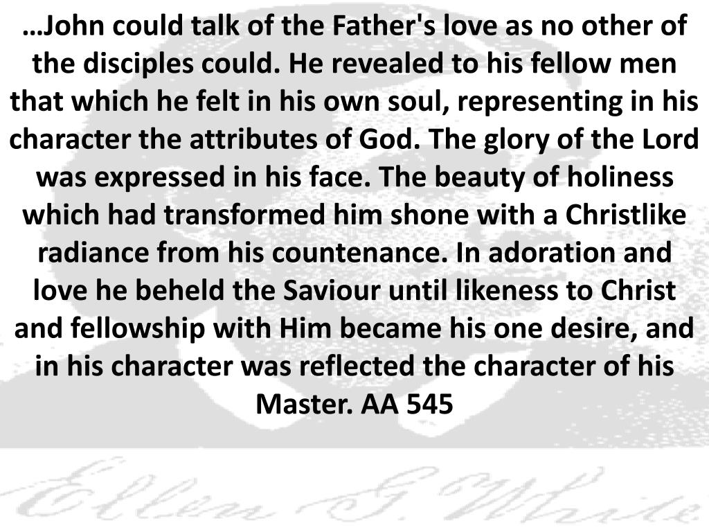 …John could talk of the Father's love as no other of the disciples could. He revealed to his fellow men that which he felt in his own soul, representing in his character the attributes of God. The glory of the Lord was expressed in his face. The beauty of holiness which had transformed him shone with a Christlike radiance from his countenance. In adoration and love he beheld the Saviour until likeness to Christ and fellowship with Him became his one desire, and in his character was reflected the character of his Master. AA 545