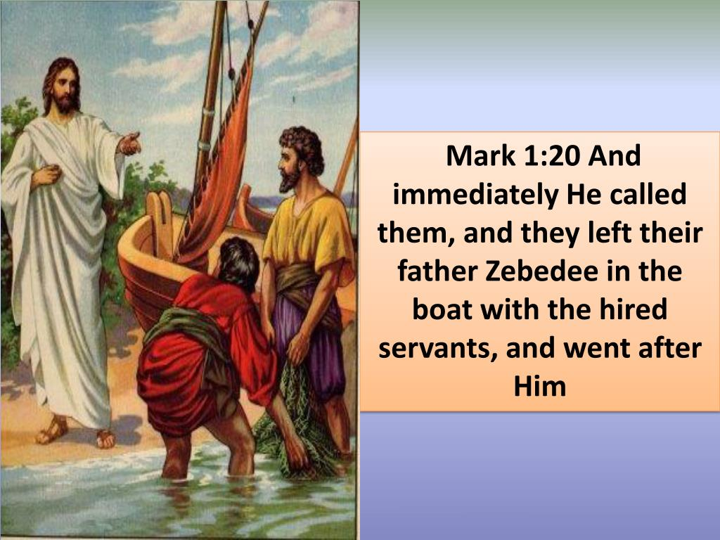 Mark 1:20 And immediately He called them, and they left their father Zebedee in the boat with the hired servants, and went after Him