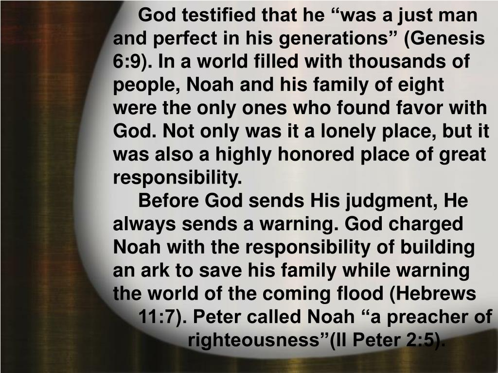 """God testified that he """"was a just man and perfect in his generations"""" (Genesis 6:9). In a world filled with thousands of people, Noah and his family of eight were the only ones who found favor with God. Not only was it a lonely place, but it was also a highly honored place of great responsibility."""