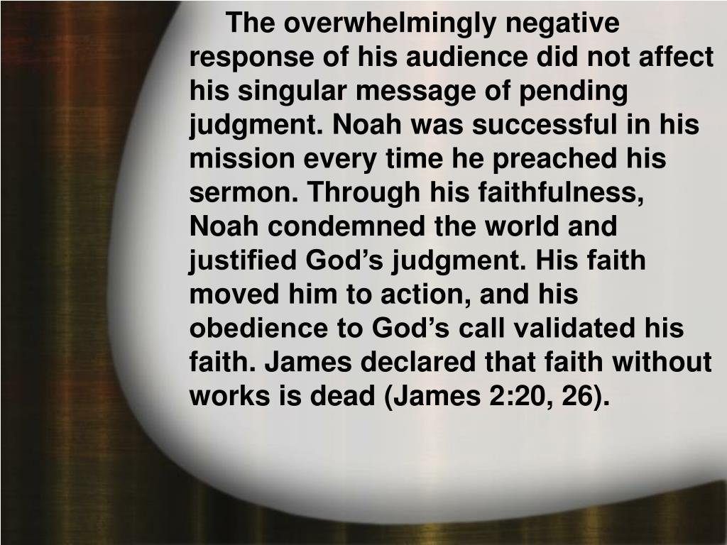 The overwhelmingly negative response of his audience did not affect his singular message of pending judgment. Noah was successful in his mission every time he preached his sermon. Through his faithfulness, Noah condemned the world and justified God's judgment. His faith moved him to action, and his obedience to God's call validated his faith. James declared that faith without works is dead (James 2:20, 26).
