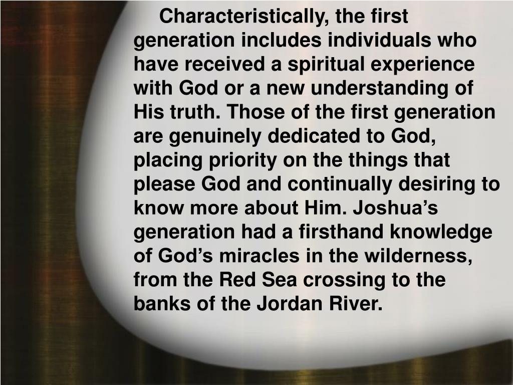 Characteristically, the first generation includes individuals who have received a spiritual experience with God or a new understanding of His truth. Those of the first generation are genuinely dedicated to God, placing priority on the things that please God and continually desiring to know more about Him. Joshua's generation had a firsthand knowledge of God's miracles in the wilderness, from the Red Sea crossing to the banks of the Jordan River.