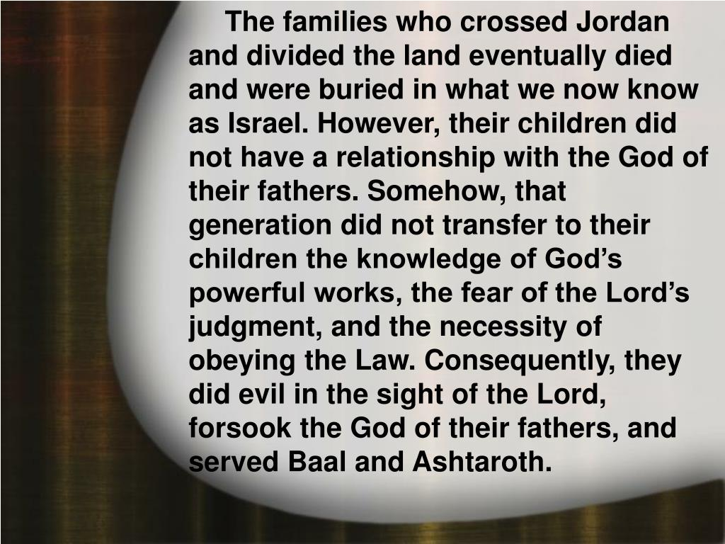 The families who crossed Jordan and divided the land eventually died and were buried in what we now know as Israel. However, their children did not have a relationship with the God of their fathers. Somehow, that generation did not transfer to their children the knowledge of God's powerful works, the fear of the Lord's judgment, and the necessity of obeying the Law. Consequently, they did evil in the sight of the Lord, forsook the God of their fathers, and served Baal and Ashtaroth.