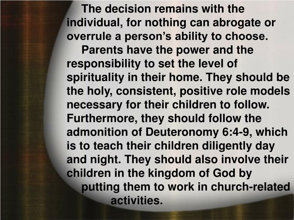 The decision remains with the individual, for nothing can abrogate or overrule a person's ability to choose. Parents have the power and the responsibility to set the level of spirituality in their home. They should be the holy, consistent, positive role models necessary for their children to follow. Furthermore, they should follow the admonition of Deuteronomy 6:4-9, which is to teach their children diligently day and night. They should also involve their children in the kingdom of God by putting them to work in church-related activities.