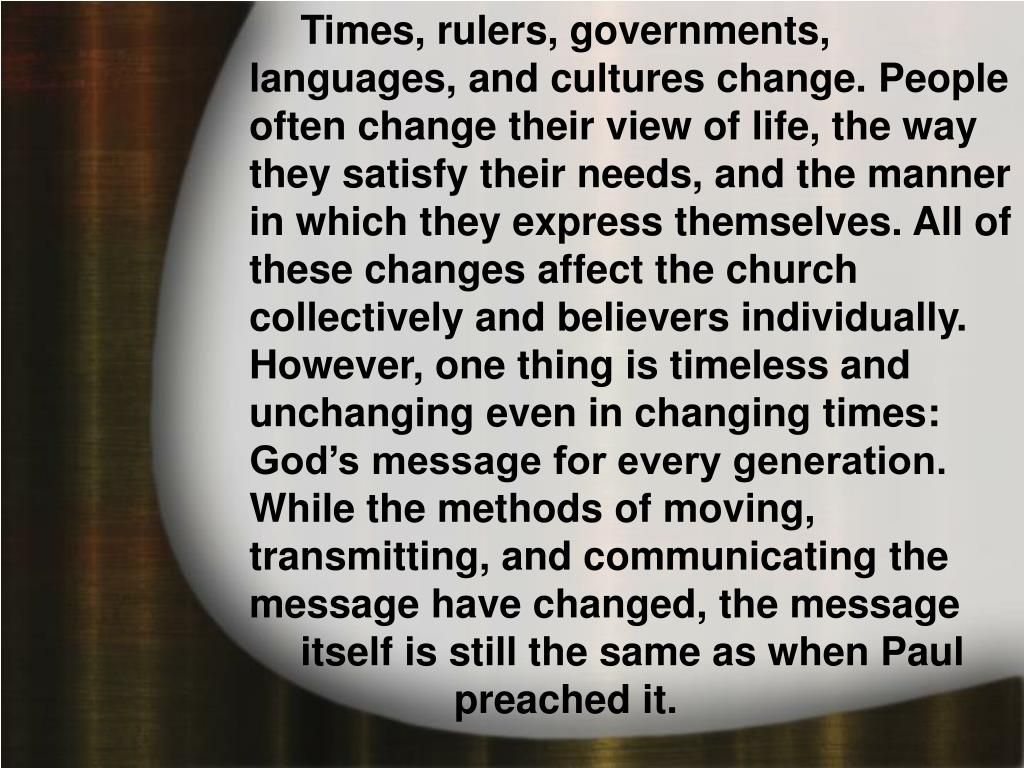Times, rulers, governments, languages, and cultures change. People often change their view of life, the way they satisfy their needs, and the manner in which they express themselves. All of these changes affect the church collectively and believers individually. However, one thing is timeless and unchanging even in changing times: God's message for every generation. While the methods of moving, transmitting, and communicating the message have changed, the message itself is still the same as when Paul preached it.