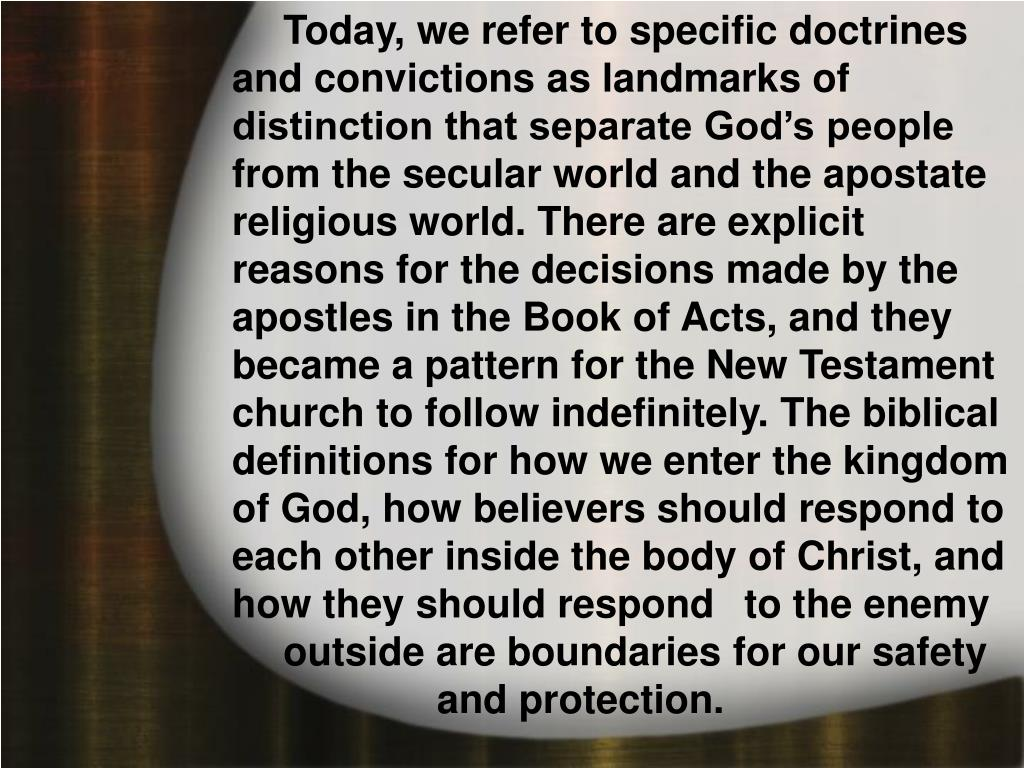 Today, we refer to specific doctrines and convictions as landmarks of distinction that separate God's people from the secular world and the apostate religious world. There are explicit reasons for the decisions made by the apostles in the Book of Acts, and they became a pattern for the New Testament church to follow indefinitely. The biblical definitions for how we enter the kingdom of God, how believers should respond to each other inside the body of Christ, and how they should respond to the enemy outside are boundaries for our safety and protection.