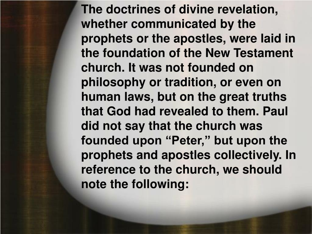"""The doctrines of divine revelation, whether communicated by the prophets or the apostles, were laid in the foundation of the New Testament church. It was not founded on philosophy or tradition, or even on human laws, but on the great truths that God had revealed to them. Paul did not say that the church was founded upon """"Peter,"""" but upon the prophets and apostles collectively. In reference to the church, we should note the following:"""