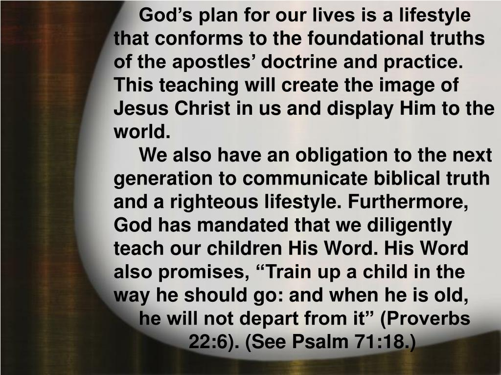 God's plan for our lives is a lifestyle that conforms to the foundational truths of the apostles' doctrine and practice. This teaching will create the image of Jesus Christ in us and display Him to the world.