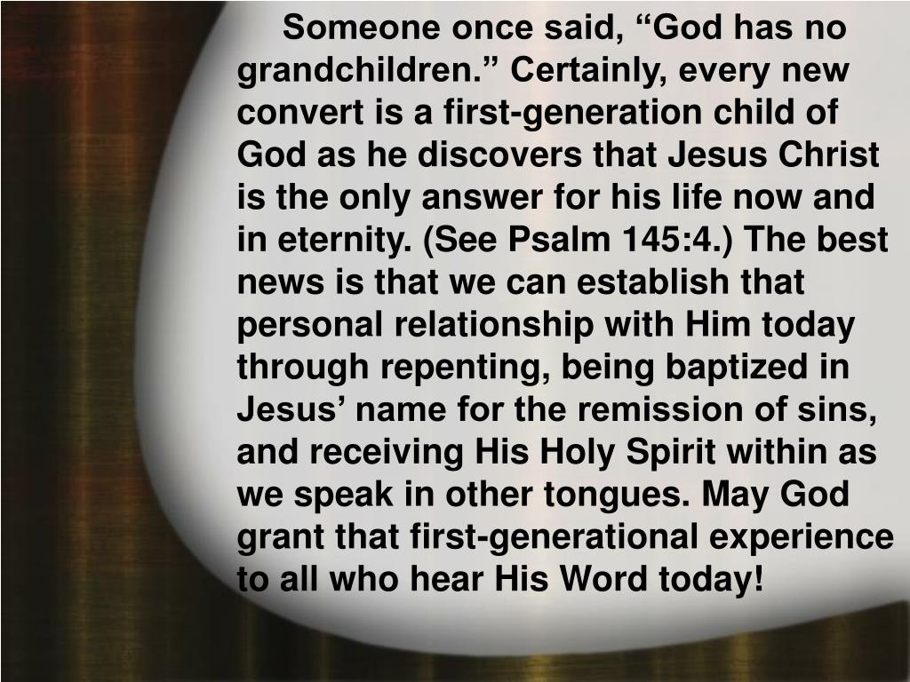 """Someone once said, """"God has no grandchildren."""" Certainly, every new convert is a first-generation child of God as he discovers that Jesus Christ is the only answer for his life now and in eternity. (See Psalm 145:4.) The best news is that we can establish that personal relationship with Him today through repenting, being baptized in Jesus' name for the remission of sins, and receiving His Holy Spirit within as we speak in other tongues. May God grant that first-generational experience to all who hear His Word today!"""
