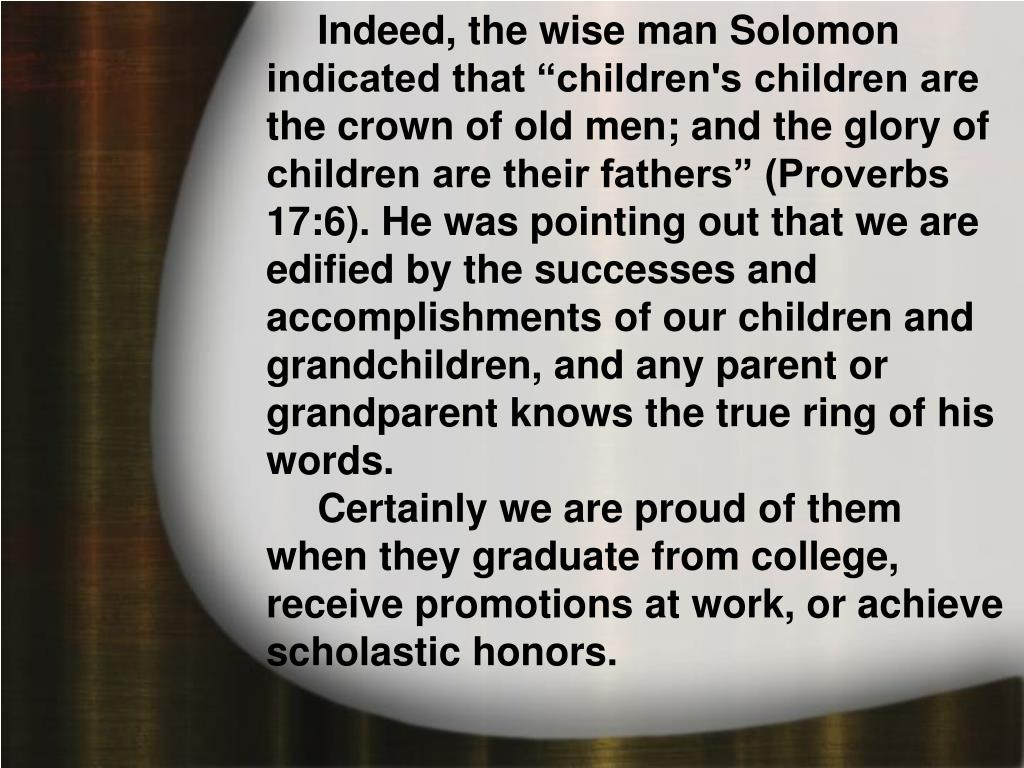 """Indeed, the wise man Solomon indicated that """"children's children are the crown of old men; and the glory of children are their fathers"""" (Proverbs 17:6). He was pointing out that we are edified by the successes and accomplishments of our children and grandchildren, and any parent or grandparent knows the true ring of his words."""