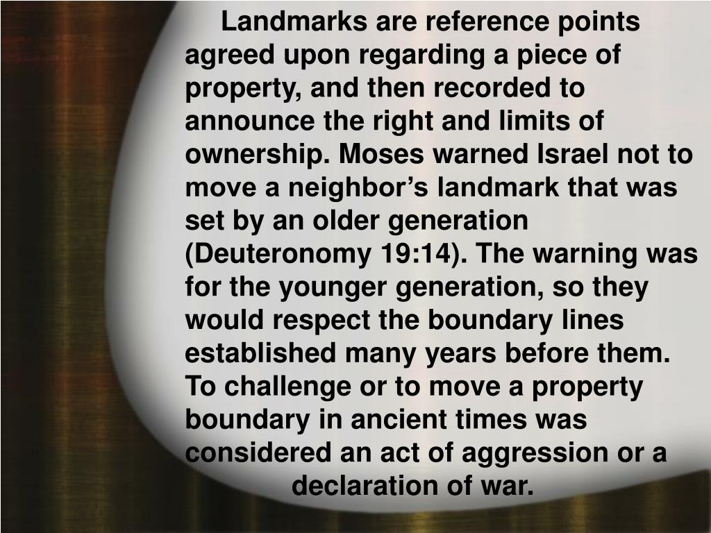 Landmarks are reference points agreed upon regarding a piece of property, and then recorded to announce the right and limits of ownership. Moses warned Israel not to move a neighbor's landmark that was set by an older generation (Deuteronomy 19:14). The warning was for the younger generation, so they would respect the boundary lines established many years before them. To challenge or to move a property boundary in ancient times was considered an act of aggression or a declaration of war.