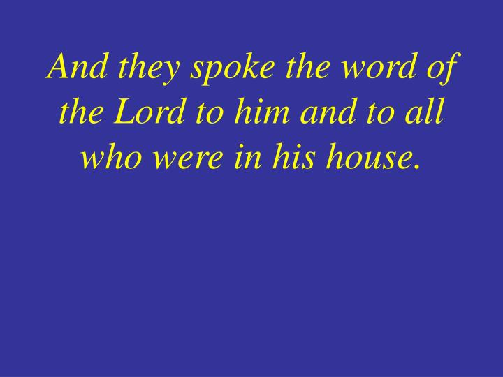 And they spoke the word of the Lord to him and to all who were in his house.