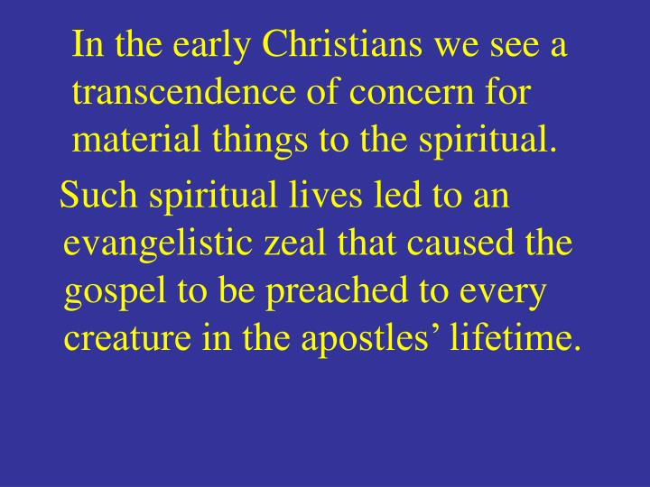 In the early Christians we see a transcendence of concern for material things to the spiritual.