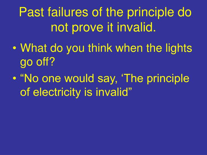 Past failures of the principle do not prove it invalid.
