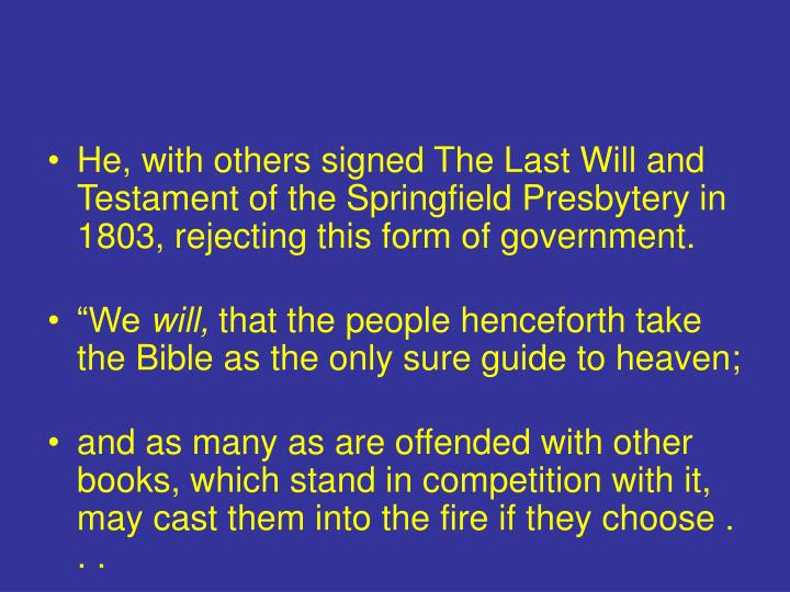 He, with others signed The Last Will and Testament of the Springfield Presbytery in 1803, rejecting this form of government.