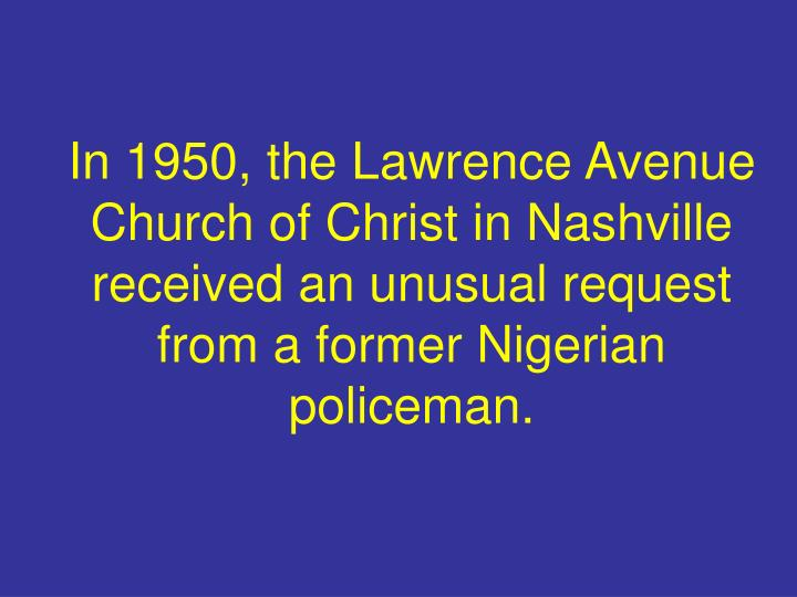 In 1950, the Lawrence Avenue Church of Christ in Nashville received an unusual request  from a former Nigerian policeman.
