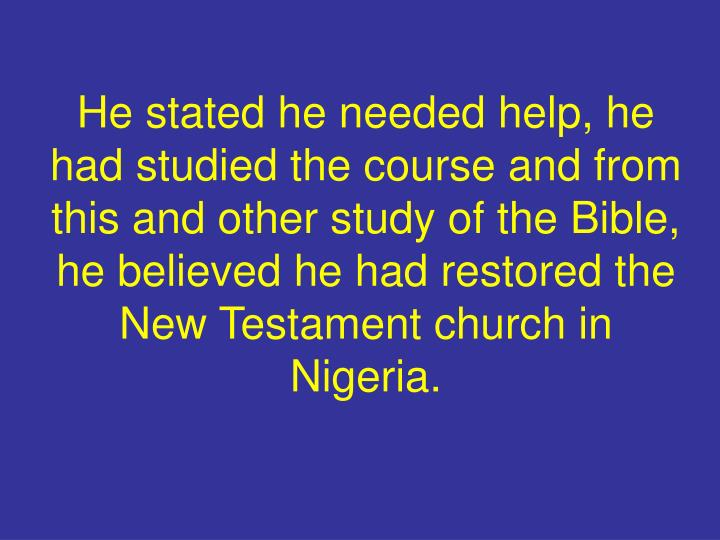 He stated he needed help, he had studied the course and from this and other study of the Bible, he believed he had restored the New Testament church in Nigeria.