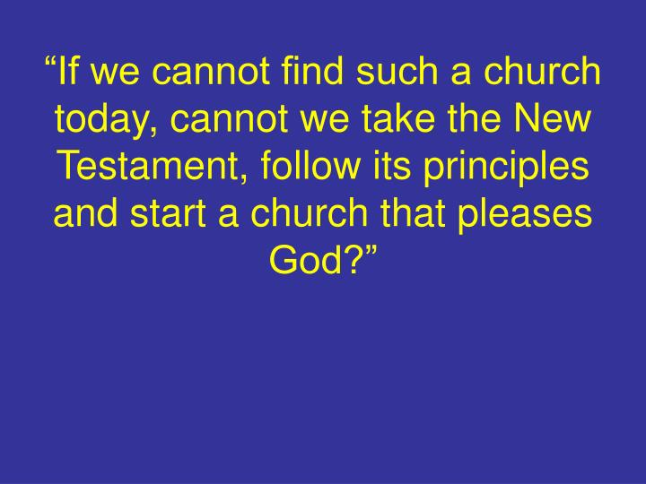 """""""If we cannot find such a church today, cannot we take the New Testament, follow its principles and start a church that pleases God?"""""""