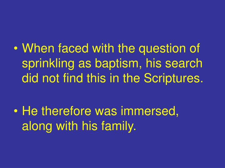 When faced with the question of sprinkling as baptism, his search did not find this in the Scriptures.