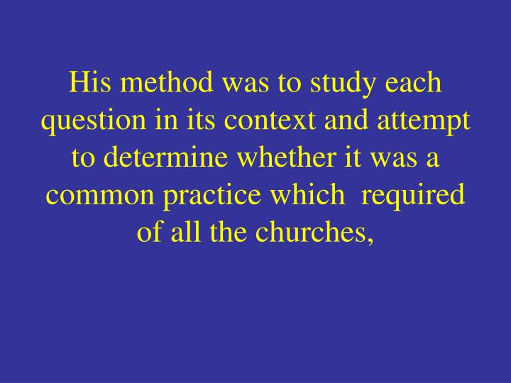 His method was to study each question in its context and attempt to determine whether it was a common practice which  required of all the churches,