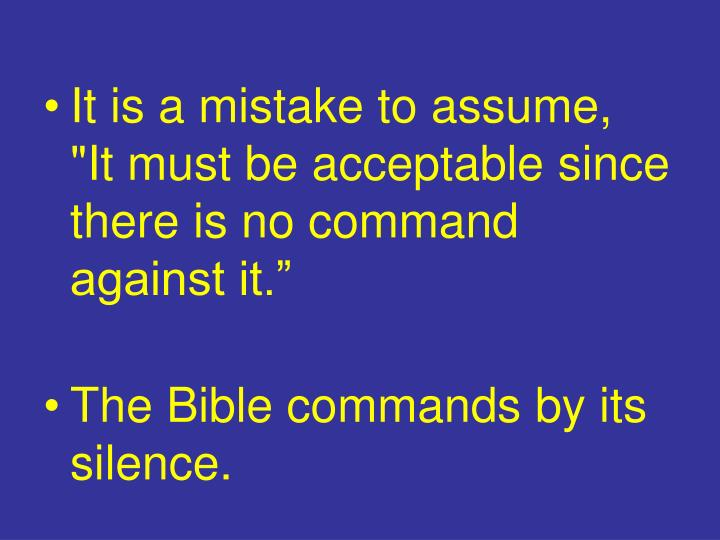"""It is a mistake to assume,   """"It must be acceptable since there is no command against it."""""""
