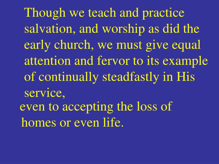 Though we teach and practice salvation, and worship as did the early church, we must give equal attention and fervor to its example of continually steadfastly in His service,