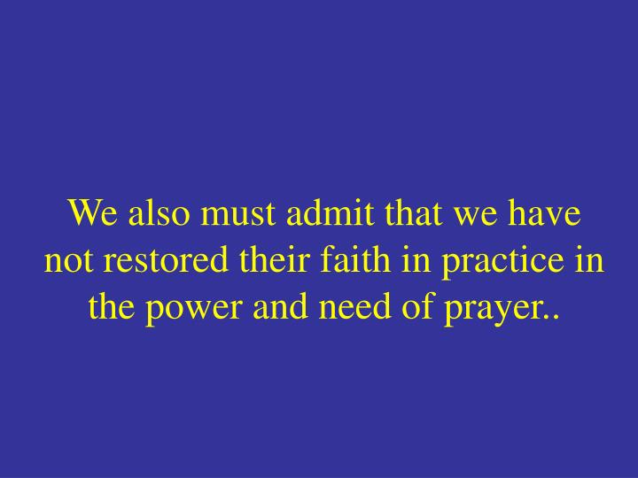 We also must admit that we have not restored their faith in practice in the power and need of prayer..