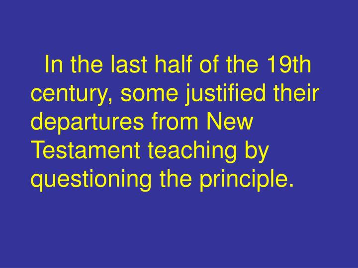 In the last half of the 19th century, some justified their departures from New Testament teaching by questioning the principle.