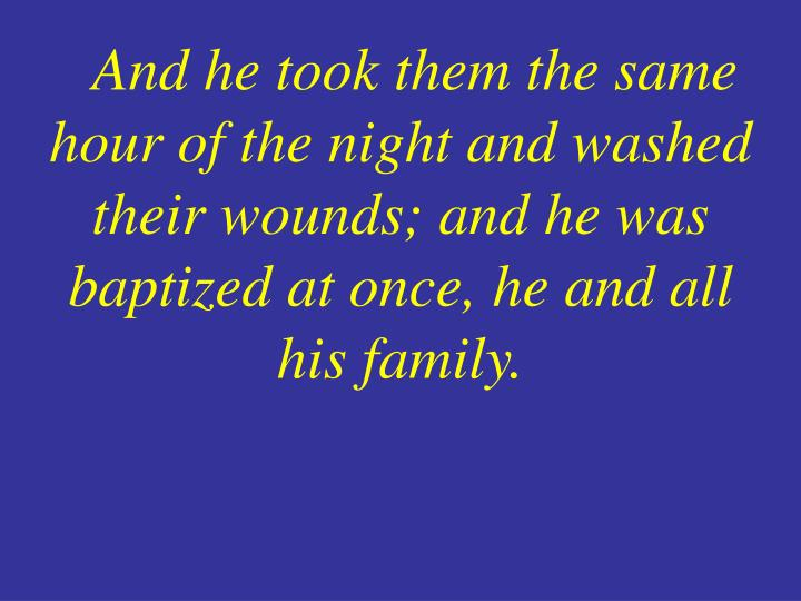 And he took them the same hour of the night and washed their wounds; and he was baptized at once, he and all his family.