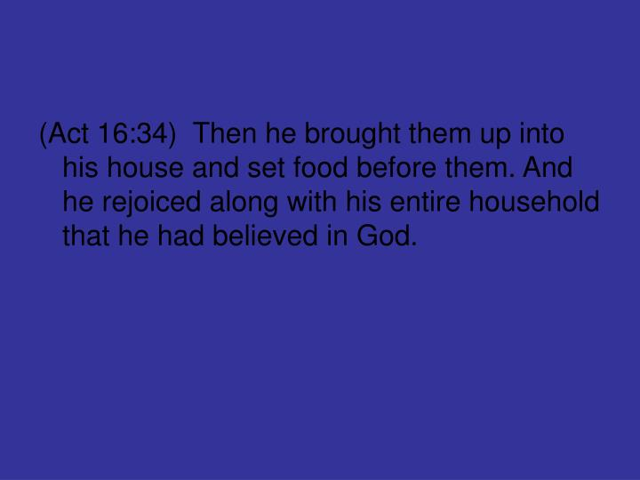 (Act 16:34)  Then he brought them up into his house and set food before them. And he rejoiced along with his entire household that he had believed in God.