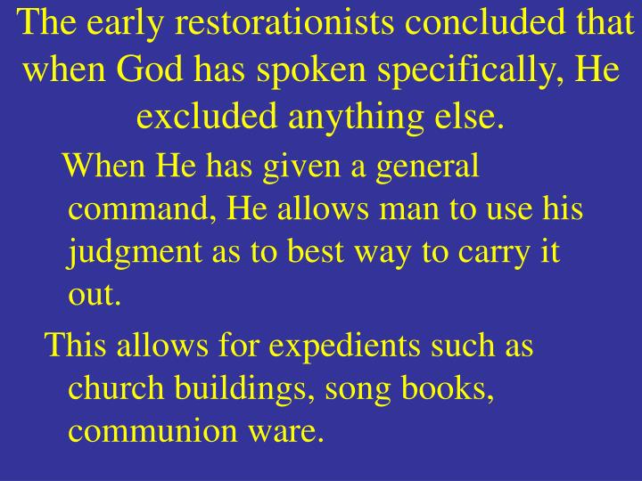 The early restorationists concluded that when God has spoken specifically, He excluded anything else.