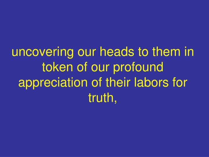 uncovering our heads to them in token of our profound appreciation of their labors for truth,