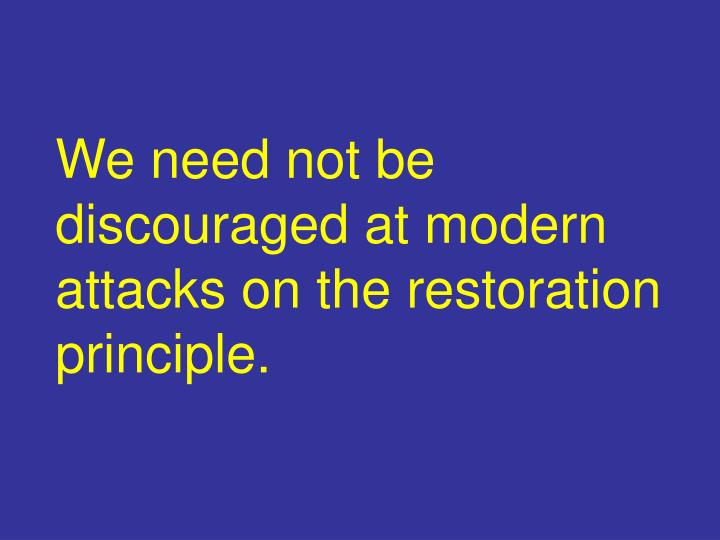 We need not be discouraged at modern attacks on the restoration principle.