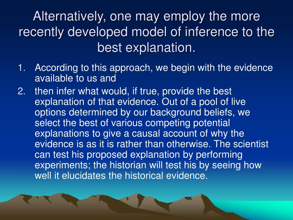 Alternatively, one may employ the more recently developed model of inference to the best explanation.
