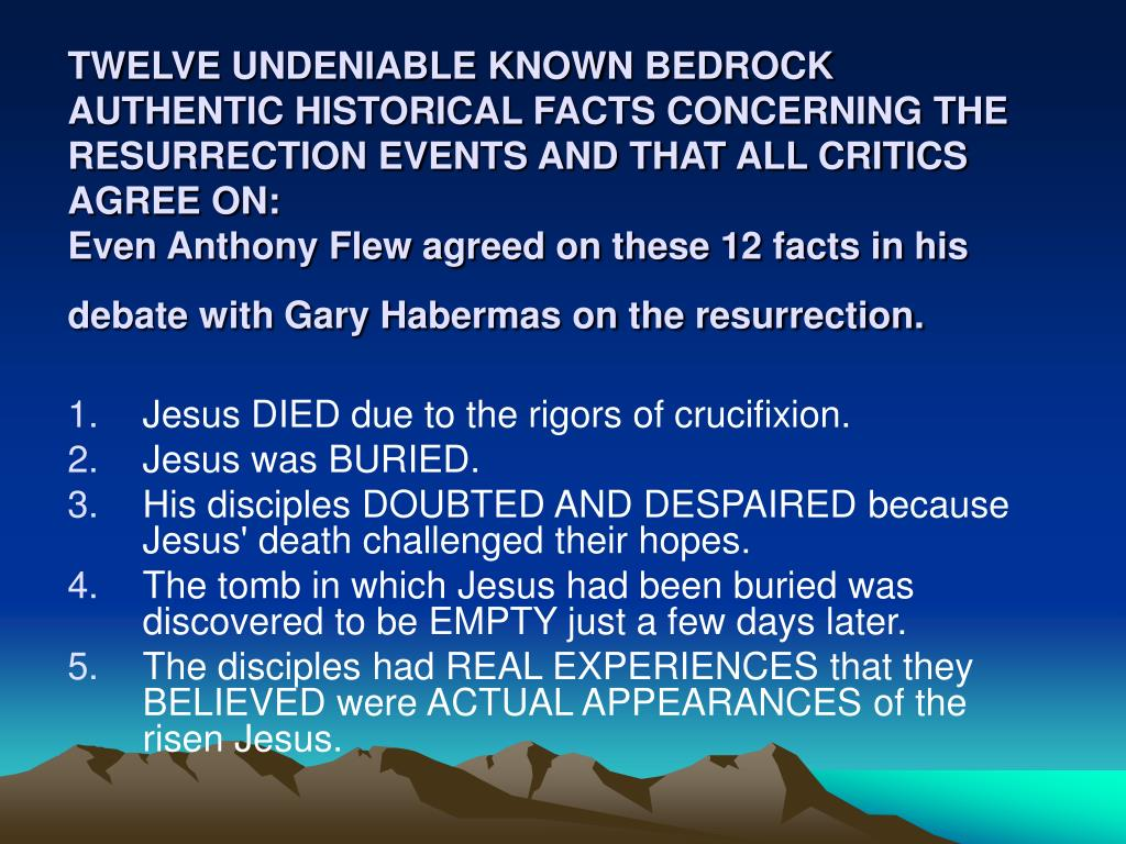 TWELVE UNDENIABLE KNOWN BEDROCK AUTHENTIC HISTORICAL FACTS CONCERNING THE RESURRECTION EVENTS AND THAT ALL CRITICS AGREE ON:
