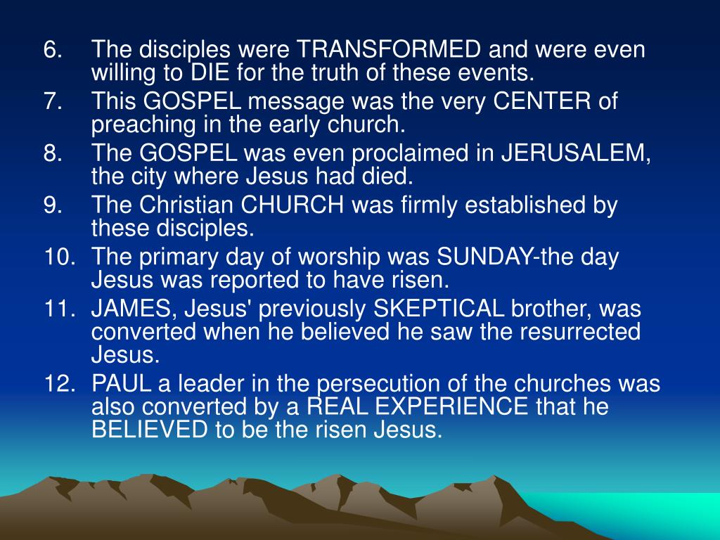 The disciples were TRANSFORMED and were even willing to DIE for the truth of these events.