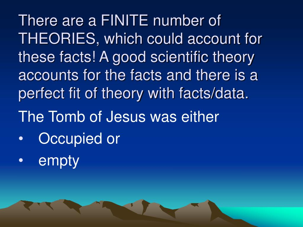 There are a FINITE number of THEORIES, which could account for these facts! A good scientific theory accounts for the facts and there is a perfect fit of theory with facts/data.