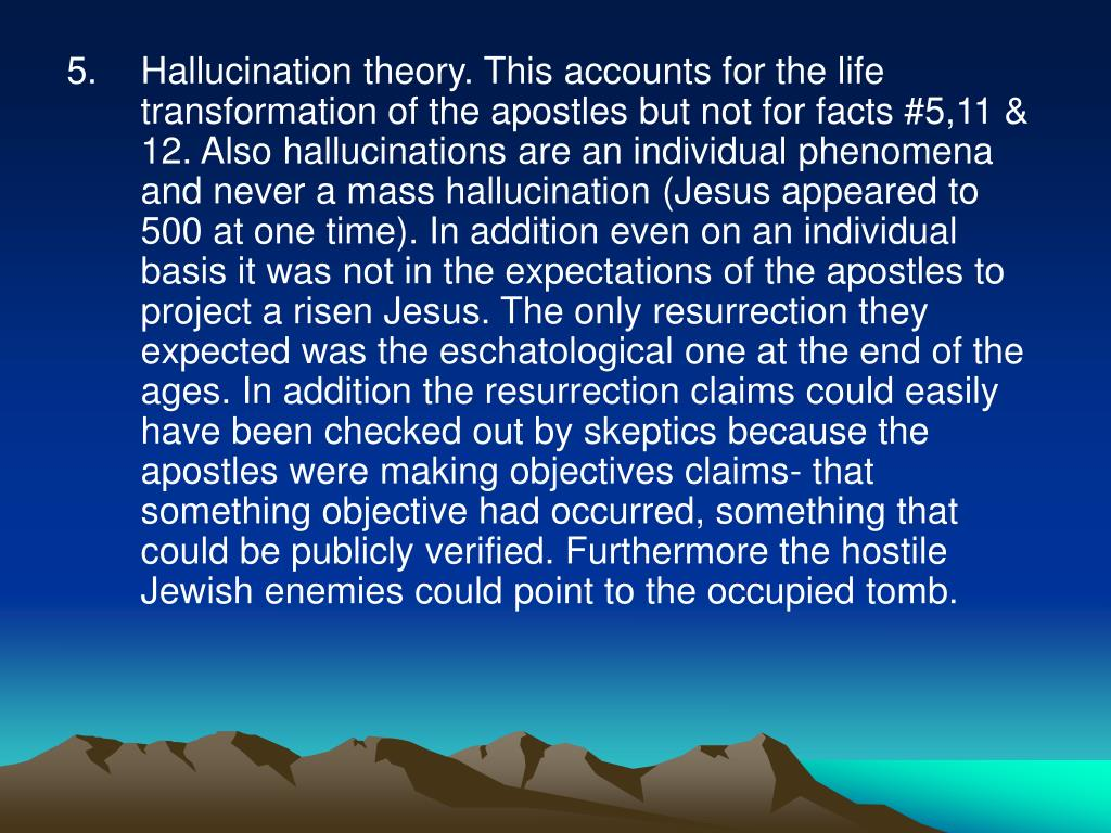 Hallucination theory. This accounts for the life transformation of the apostles but not for facts #5,11 & 12. Also hallucinations are an individual phenomena and never a mass hallucination (Jesus appeared to 500 at one time). In addition even on an individual basis it was not in the expectations of the apostles to project a risen Jesus. The only resurrection they expected was the eschatological one at the end of the ages. In addition the resurrection claims could easily have been checked out by skeptics because the apostles were making objectives claims- that something objective had occurred, something that could be publicly verified. Furthermore the hostile Jewish enemies could point to the occupied tomb.