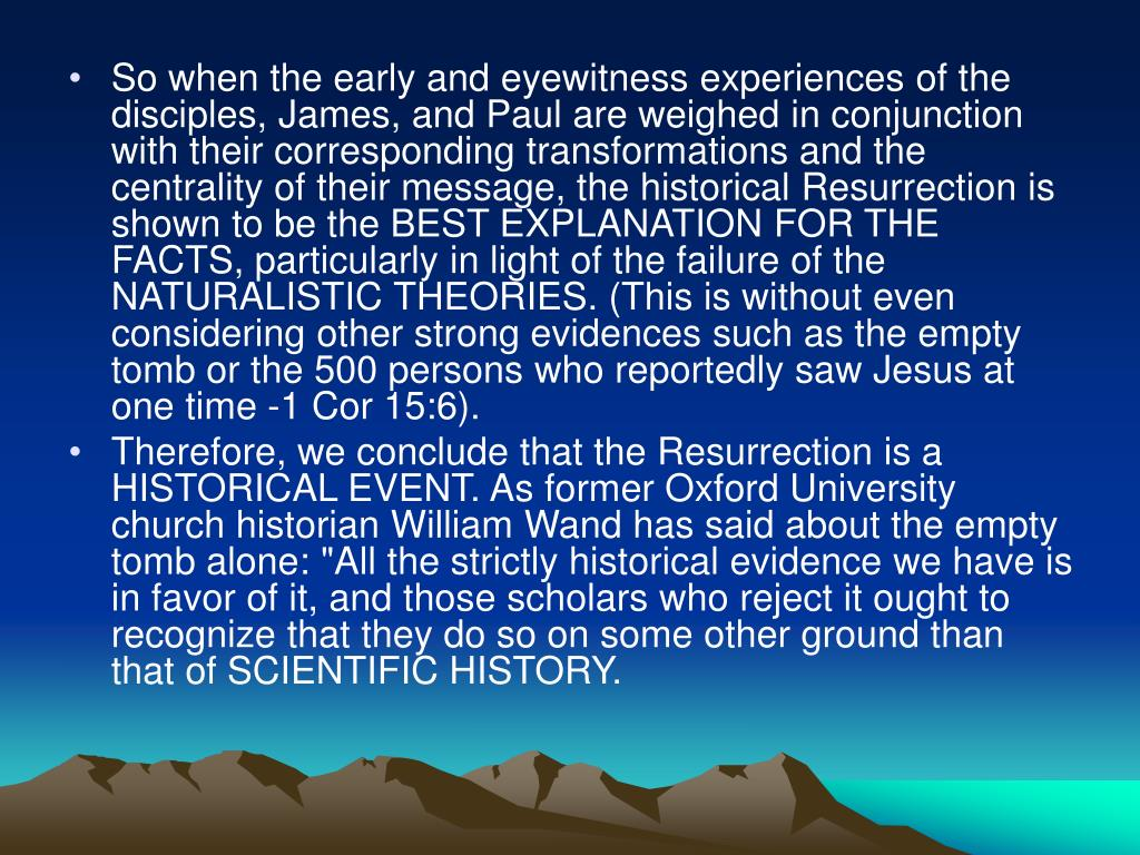 So when the early and eyewitness experiences of the disciples, James, and Paul are weighed in conjunction with their corresponding transformations and the centrality of their message, the historical Resurrection is shown to be the BEST EXPLANATION FOR THE FACTS, particularly in light of the failure of the NATURALISTIC THEORIES. (This is without even considering other strong evidences such as the empty tomb or the 500 persons who reportedly saw Jesus at one time -1 Cor 15:6).
