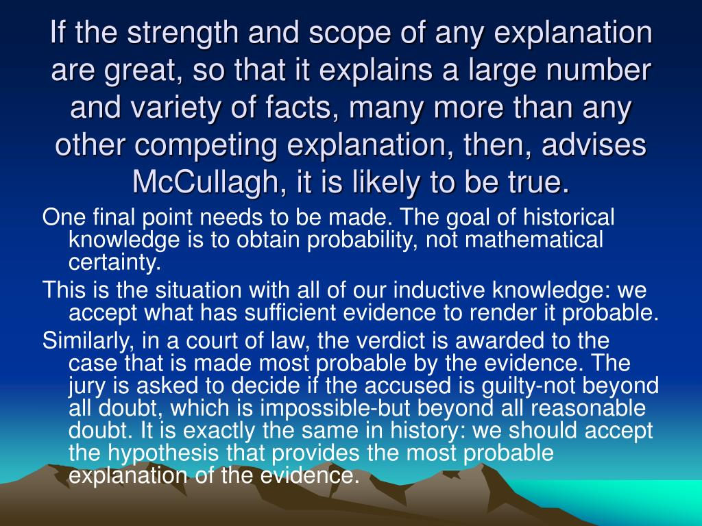 If the strength and scope of any explanation are great, so that it explains a large number and variety of facts, many more than any other competing explanation, then, advises McCullagh, it is likely to be true.