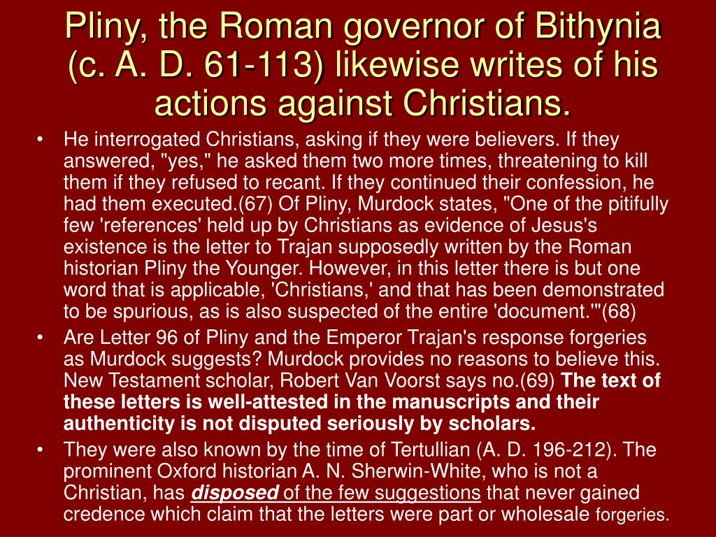 Pliny, the Roman governor of Bithynia (c. A. D. 61-113) likewise writes of his actions against Christians.