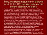 pliny the roman governor of bithynia c a d 61 113 likewise writes of his actions against christians