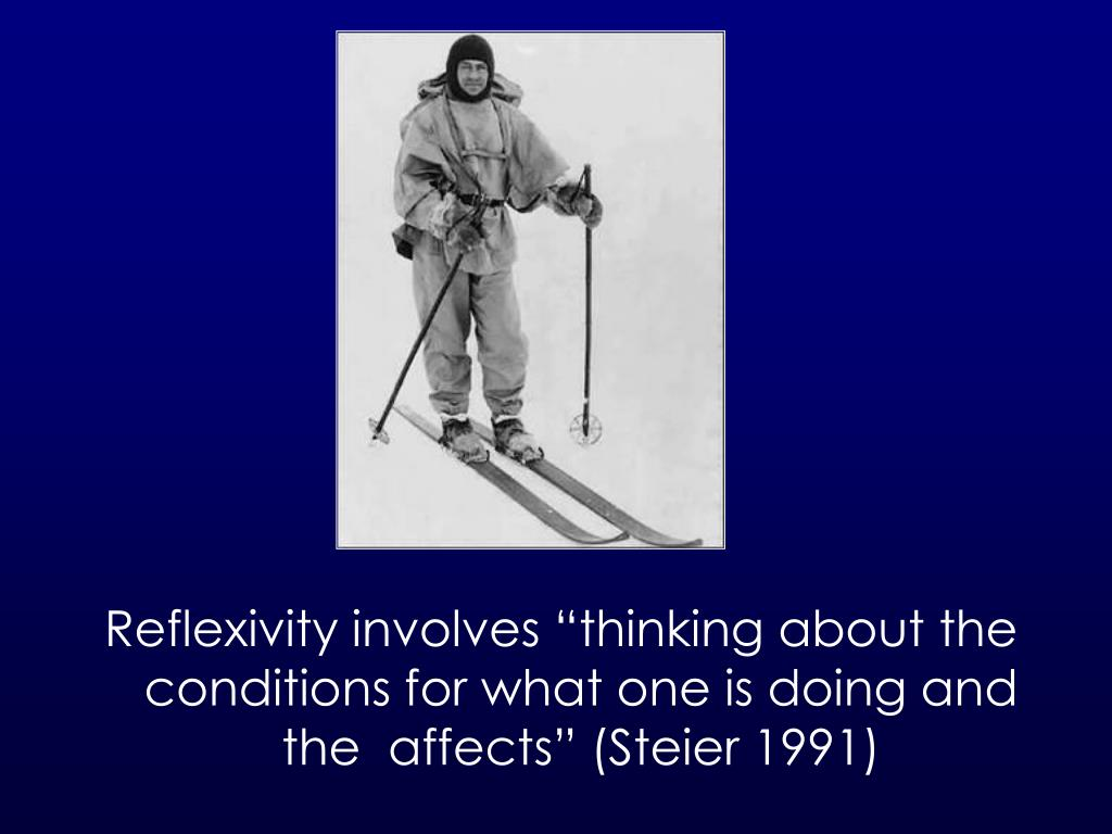 "Reflexivity involves ""thinking about the conditions for what one is doing and the  affects"" (Steier 1991)"