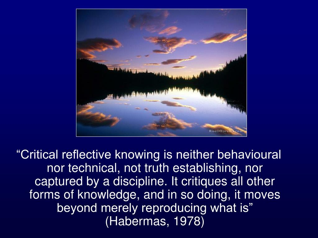 """Critical reflective knowing is neither behavioural nor technical, not truth establishing, nor captured by a discipline. It critiques all other forms of knowledge, and in so doing, it moves beyond merely reproducing what is"" (Habermas, 1978)"