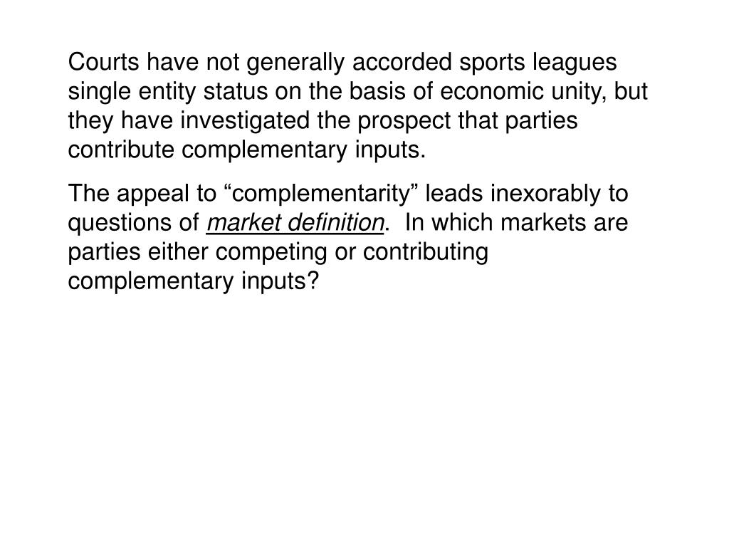 Courts have not generally accorded sports leagues single entity status on the basis of economic unity, but they have investigated the prospect that parties contribute complementary inputs.